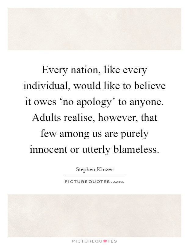 Every nation, like every individual, would like to believe it owes 'no apology' to anyone. Adults realise, however, that few among us are purely innocent or utterly blameless Picture Quote #1