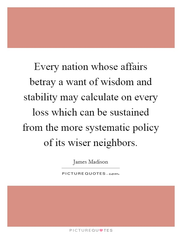 Every nation whose affairs betray a want of wisdom and stability may calculate on every loss which can be sustained from the more systematic policy of its wiser neighbors Picture Quote #1