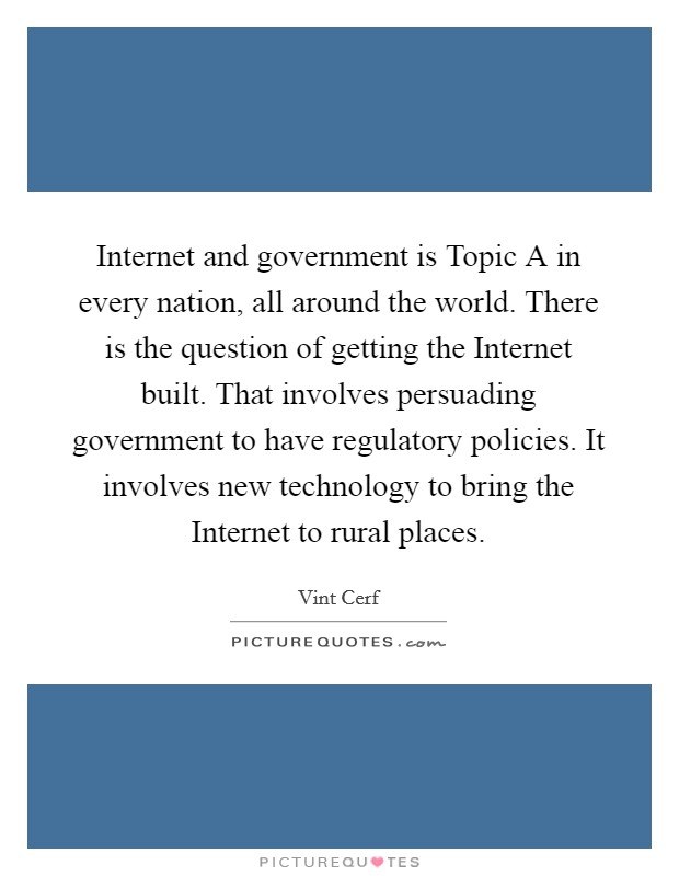 Internet and government is Topic A in every nation, all around the world. There is the question of getting the Internet built. That involves persuading government to have regulatory policies. It involves new technology to bring the Internet to rural places Picture Quote #1