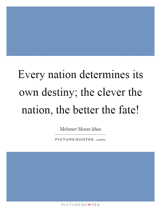 Every nation determines its own destiny; the clever the nation, the better the fate! Picture Quote #1