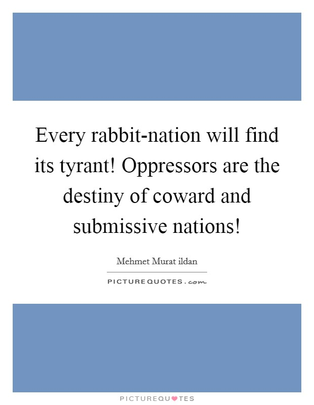 Every rabbit-nation will find its tyrant! Oppressors are the destiny of coward and submissive nations! Picture Quote #1
