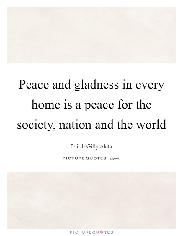 Peace and gladness in every home is a peace for the society, nation and the world Picture Quote #1