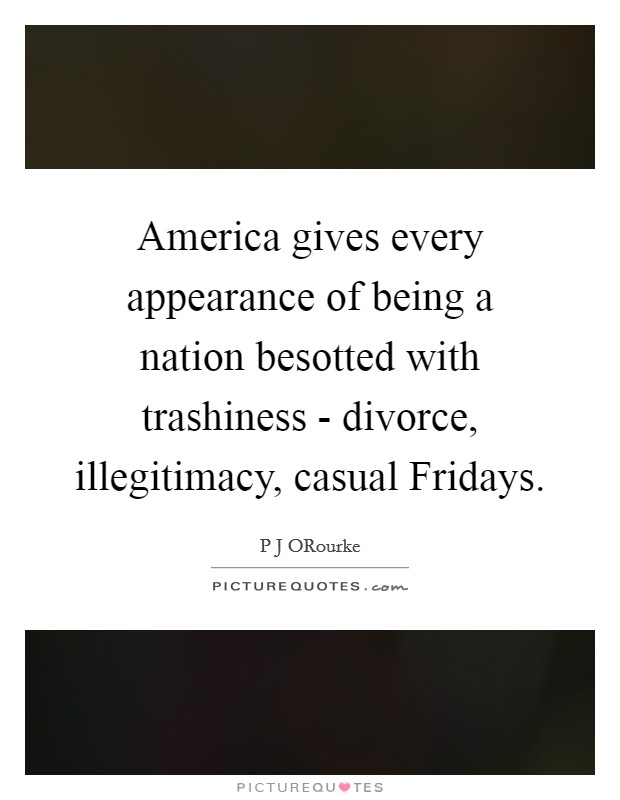 America gives every appearance of being a nation besotted with trashiness - divorce, illegitimacy, casual Fridays Picture Quote #1