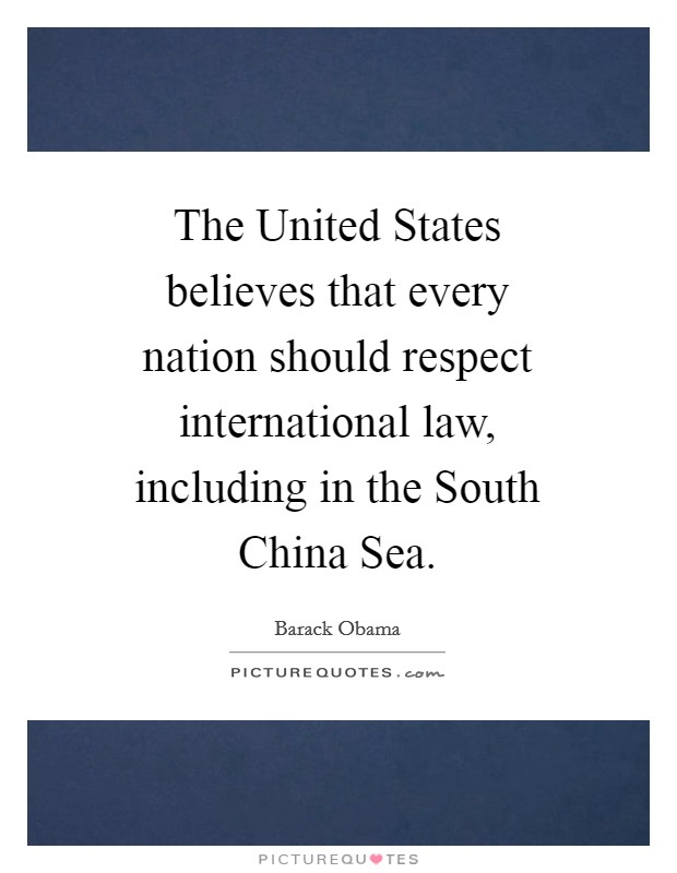 The United States believes that every nation should respect international law, including in the South China Sea Picture Quote #1