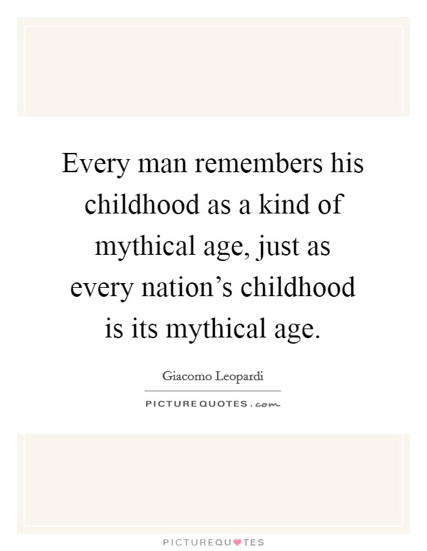 Every man remembers his childhood as a kind of mythical age, just as every nation's childhood is its mythical age Picture Quote #1