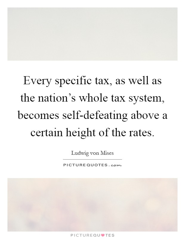 Every specific tax, as well as the nation's whole tax system, becomes self-defeating above a certain height of the rates Picture Quote #1