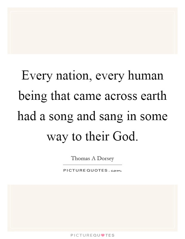 Every nation, every human being that came across earth had a song and sang in some way to their God. Picture Quote #1