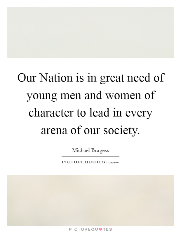 Our Nation is in great need of young men and women of character to lead in every arena of our society Picture Quote #1