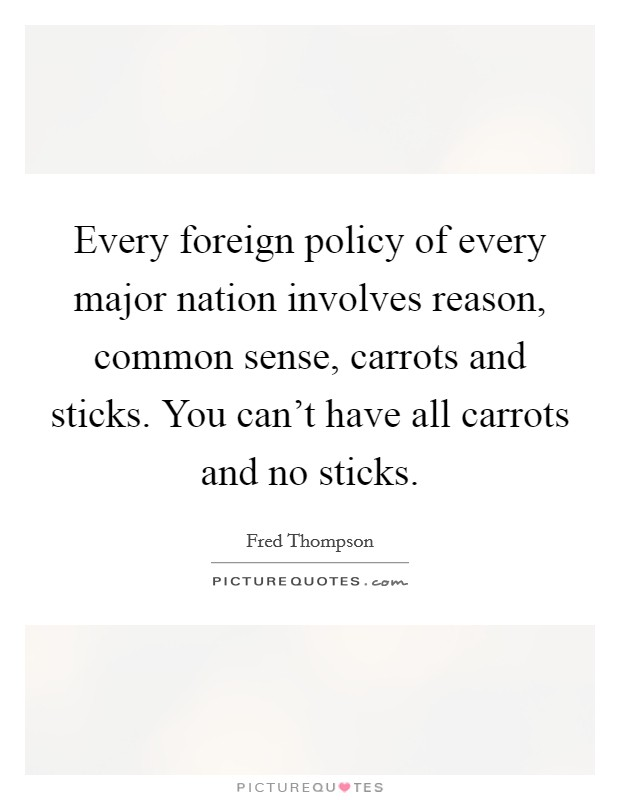 Every foreign policy of every major nation involves reason, common sense, carrots and sticks. You can't have all carrots and no sticks Picture Quote #1