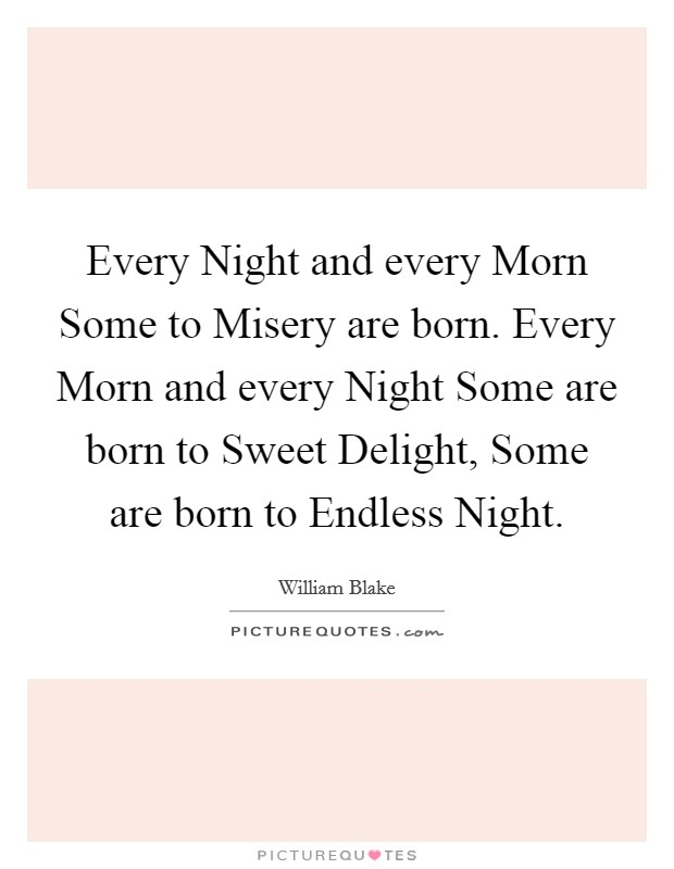 Every Night and every Morn Some to Misery are born. Every Morn and every Night Some are born to Sweet Delight, Some are born to Endless Night Picture Quote #1