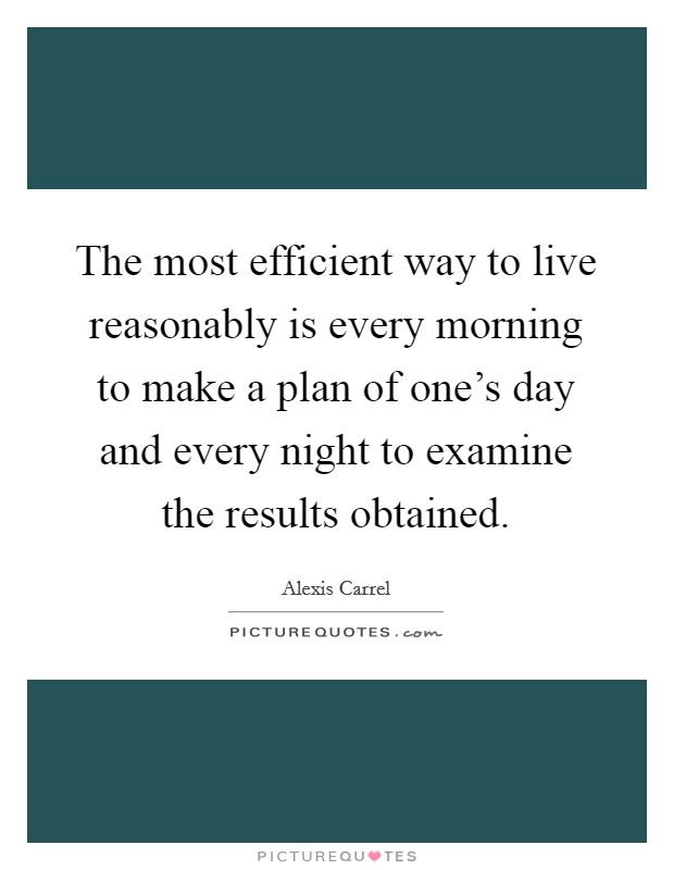 The most efficient way to live reasonably is every morning to make a plan of one's day and every night to examine the results obtained Picture Quote #1