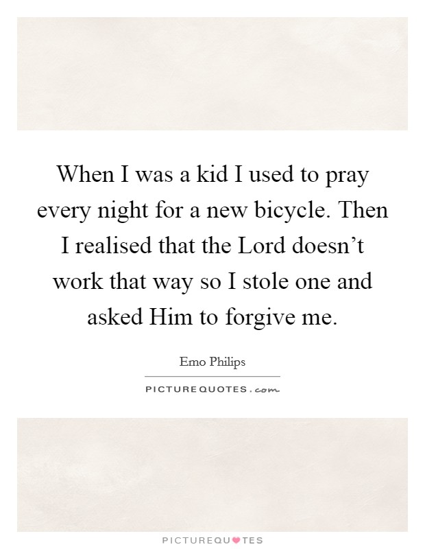 When I was a kid I used to pray every night for a new bicycle. Then I realised that the Lord doesn't work that way so I stole one and asked Him to forgive me Picture Quote #1