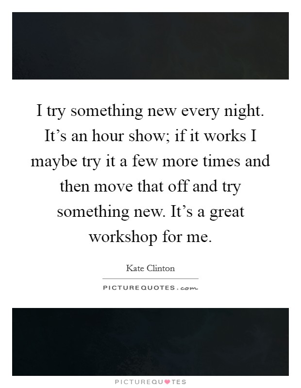 I try something new every night. It's an hour show; if it works I maybe try it a few more times and then move that off and try something new. It's a great workshop for me Picture Quote #1