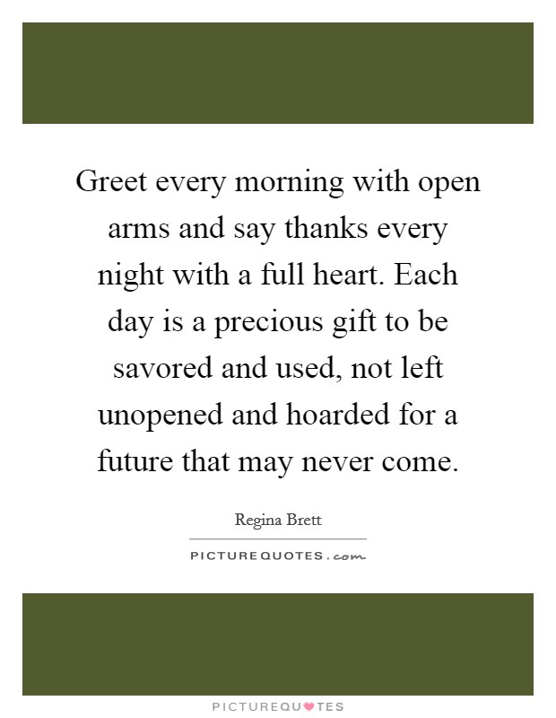 Greet every morning with open arms and say thanks every night with a full heart. Each day is a precious gift to be savored and used, not left unopened and hoarded for a future that may never come Picture Quote #1
