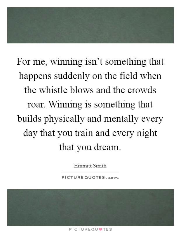 For me, winning isn't something that happens suddenly on the field when the whistle blows and the crowds roar. Winning is something that builds physically and mentally every day that you train and every night that you dream Picture Quote #1