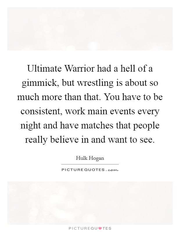 Ultimate Warrior had a hell of a gimmick, but wrestling is about so much more than that. You have to be consistent, work main events every night and have matches that people really believe in and want to see Picture Quote #1
