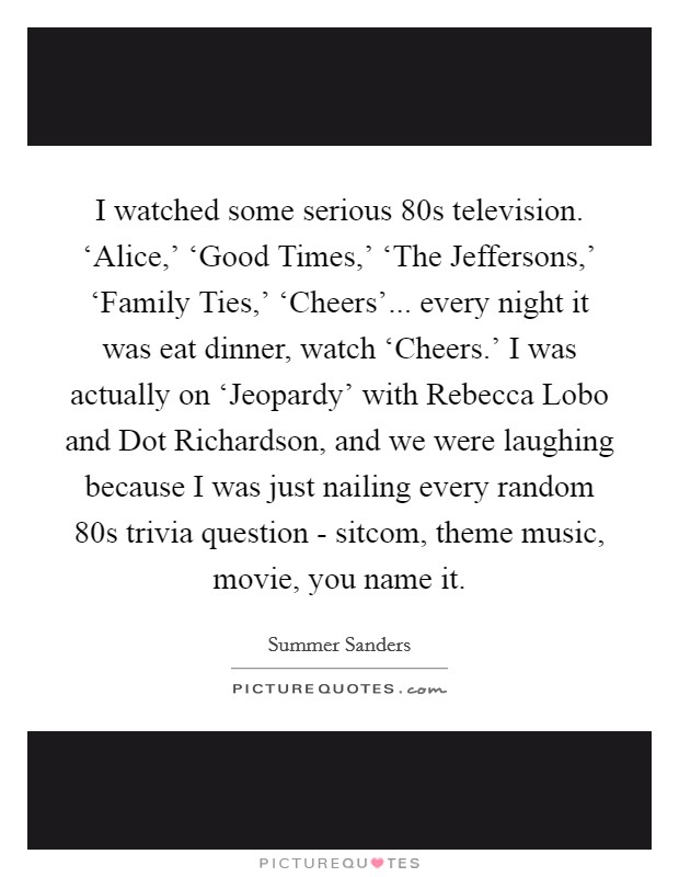 I watched some serious  80s television. 'Alice,' 'Good Times,' 'The Jeffersons,' 'Family Ties,' 'Cheers'... every night it was eat dinner, watch 'Cheers.' I was actually on 'Jeopardy' with Rebecca Lobo and Dot Richardson, and we were laughing because I was just nailing every random  80s trivia question - sitcom, theme music, movie, you name it. Picture Quote #1