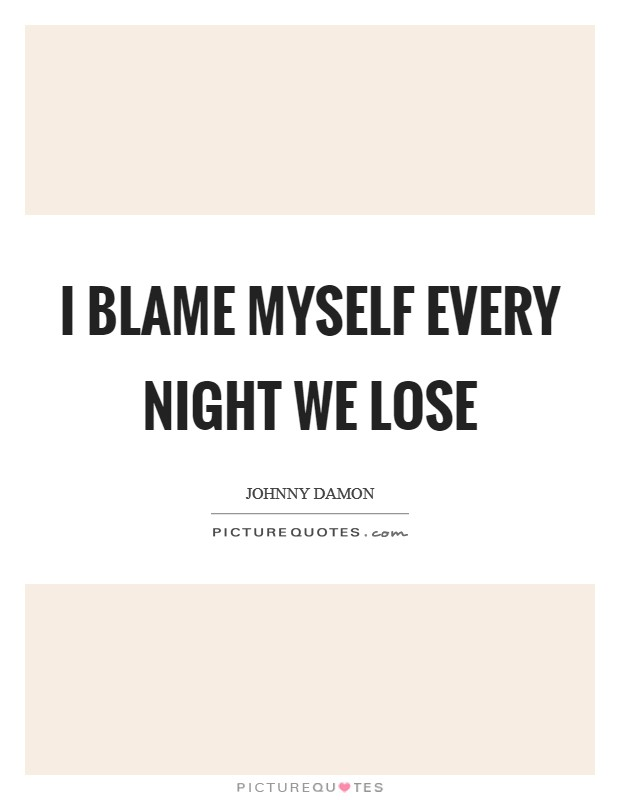 I blame myself every night we lose Picture Quote #1