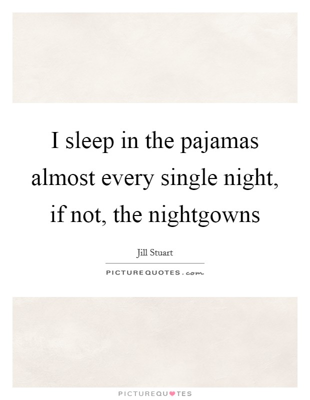 I sleep in the pajamas almost every single night, if not, the nightgowns Picture Quote #1
