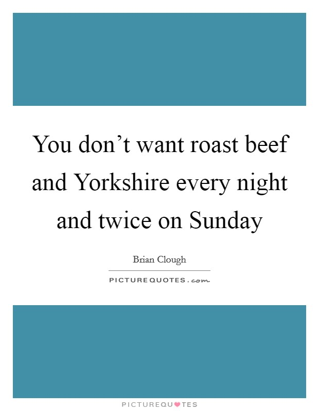 You don't want roast beef and Yorkshire every night and twice on Sunday Picture Quote #1