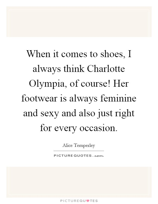 When it comes to shoes, I always think Charlotte Olympia, of course! Her footwear is always feminine and sexy and also just right for every occasion Picture Quote #1