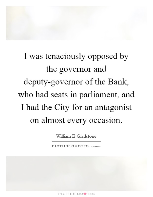 I was tenaciously opposed by the governor and deputy-governor of the Bank, who had seats in parliament, and I had the City for an antagonist on almost every occasion Picture Quote #1