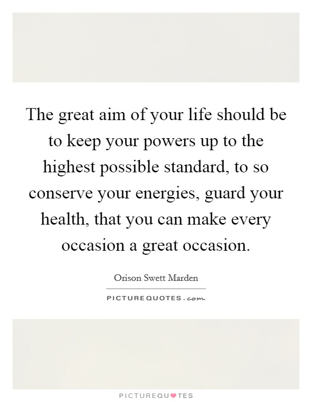 The great aim of your life should be to keep your powers up to the highest possible standard, to so conserve your energies, guard your health, that you can make every occasion a great occasion Picture Quote #1