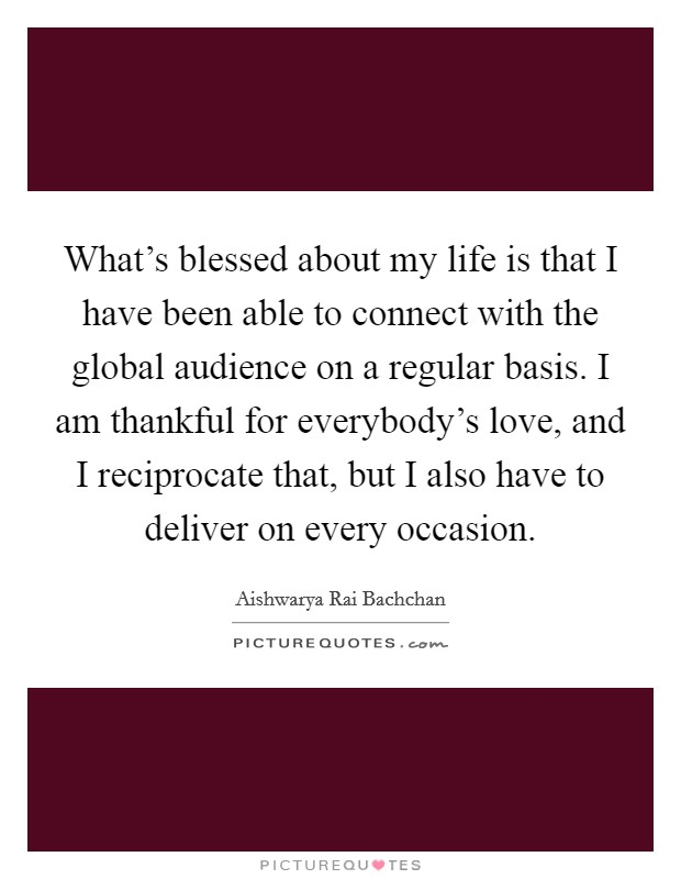 What's blessed about my life is that I have been able to connect with the global audience on a regular basis. I am thankful for everybody's love, and I reciprocate that, but I also have to deliver on every occasion Picture Quote #1