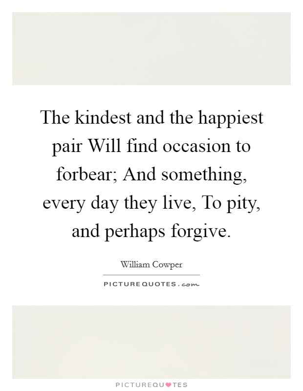 The kindest and the happiest pair Will find occasion to forbear; And something, every day they live, To pity, and perhaps forgive. Picture Quote #1