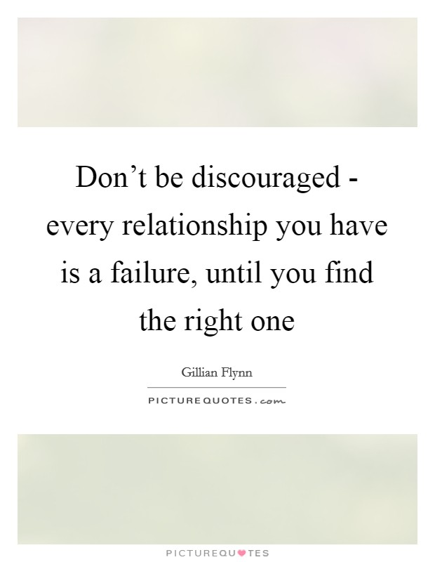 Don't be discouraged - every relationship you have is a failure, until you find the right one Picture Quote #1