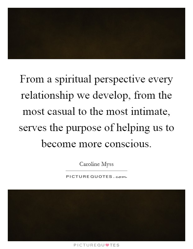 From a spiritual perspective every relationship we develop, from the most casual to the most intimate, serves the purpose of helping us to become more conscious Picture Quote #1