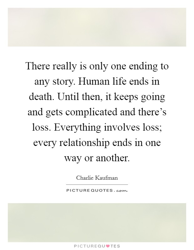 There really is only one ending to any story. Human life ends in death. Until then, it keeps going and gets complicated and there's loss. Everything involves loss; every relationship ends in one way or another Picture Quote #1