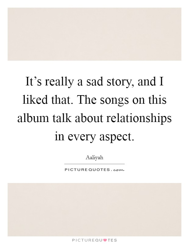 It's really a sad story, and I liked that. The songs on this album talk about relationships in every aspect Picture Quote #1