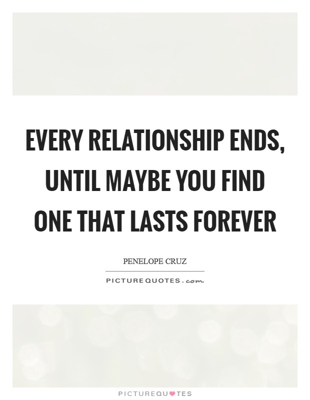 Every relationship ends, until maybe you find one that lasts forever Picture Quote #1