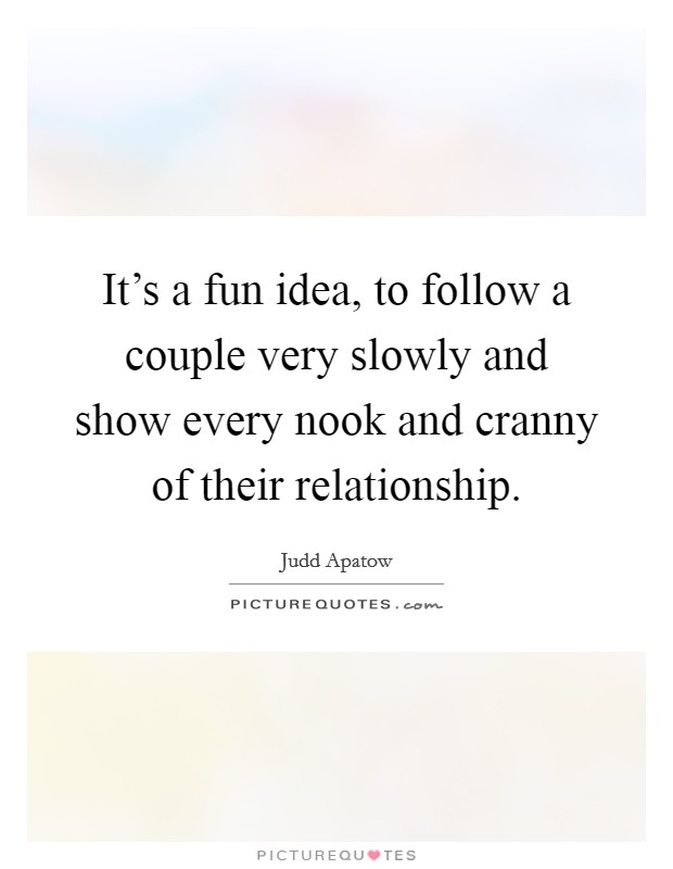 It's a fun idea, to follow a couple very slowly and show every nook and cranny of their relationship Picture Quote #1