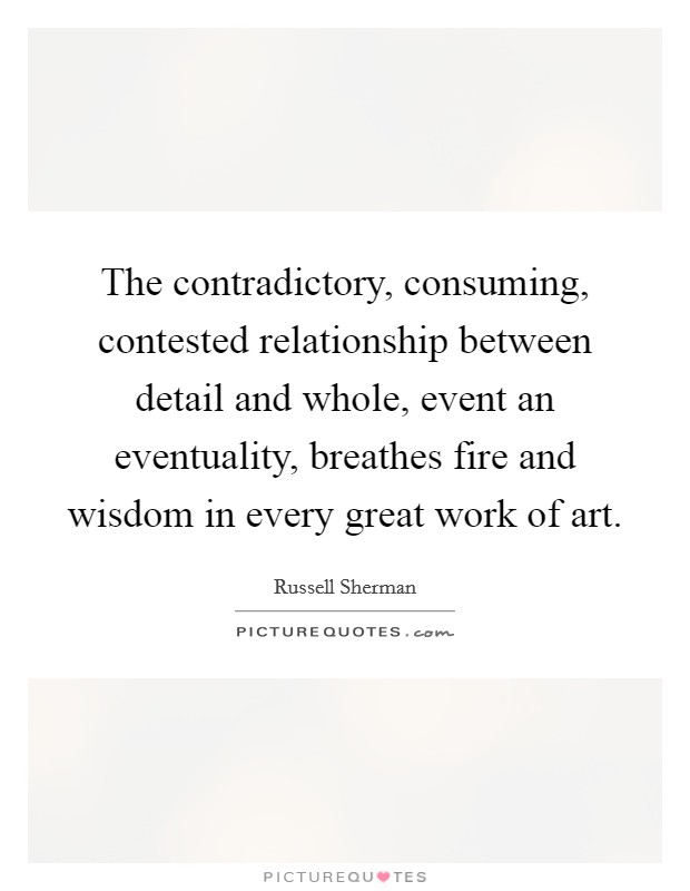 The contradictory, consuming, contested relationship between detail and whole, event an eventuality, breathes fire and wisdom in every great work of art Picture Quote #1