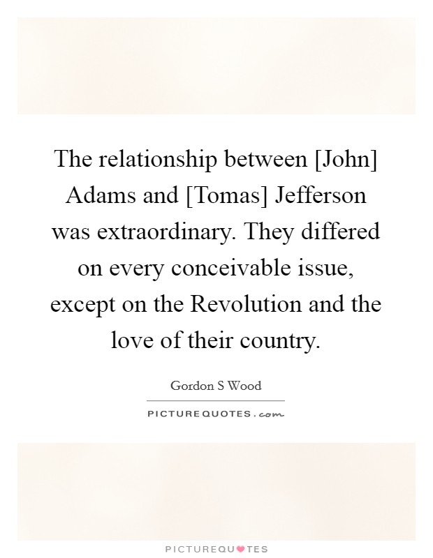 The relationship between [John] Adams and [Tomas] Jefferson was extraordinary. They differed on every conceivable issue, except on the Revolution and the love of their country Picture Quote #1
