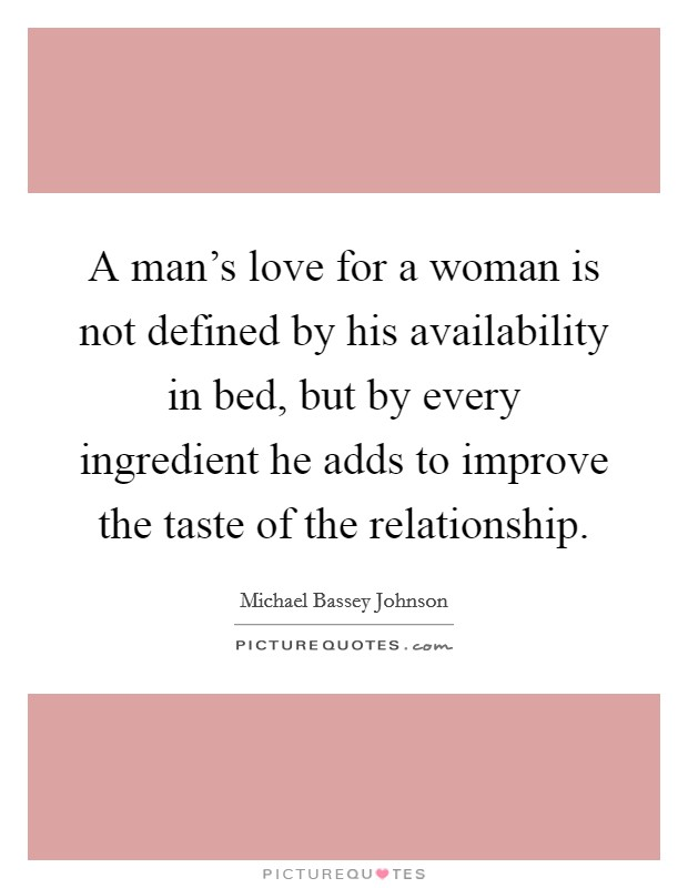 A man's love for a woman is not defined by his availability in bed, but by every ingredient he adds to improve the taste of the relationship Picture Quote #1