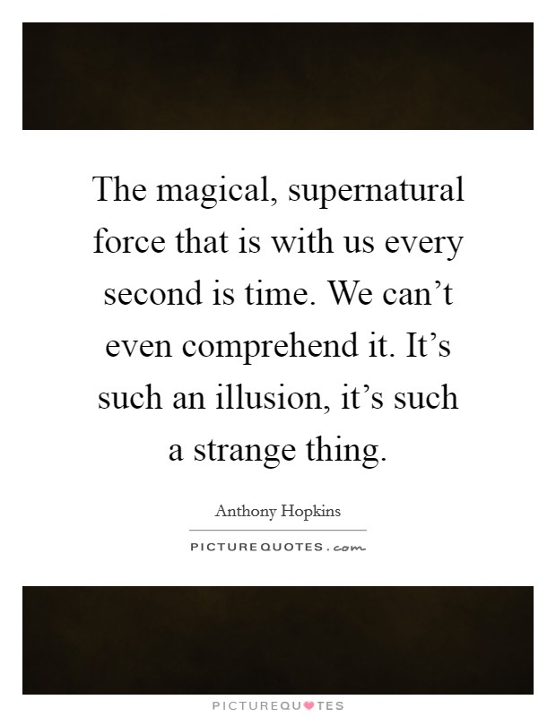The magical, supernatural force that is with us every second is time. We can't even comprehend it. It's such an illusion, it's such a strange thing Picture Quote #1