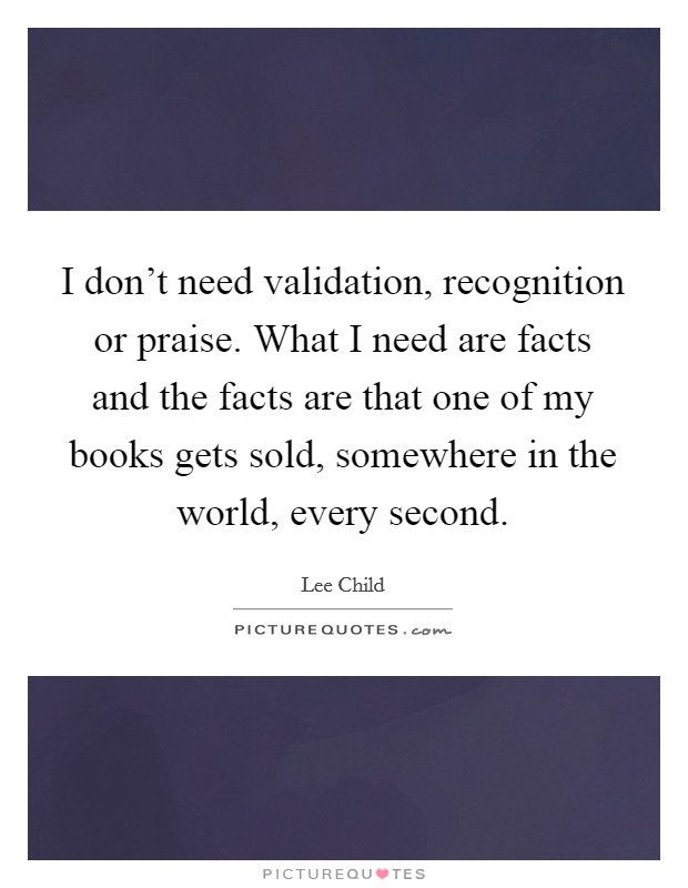 I don't need validation, recognition or praise. What I need are facts and the facts are that one of my books gets sold, somewhere in the world, every second Picture Quote #1