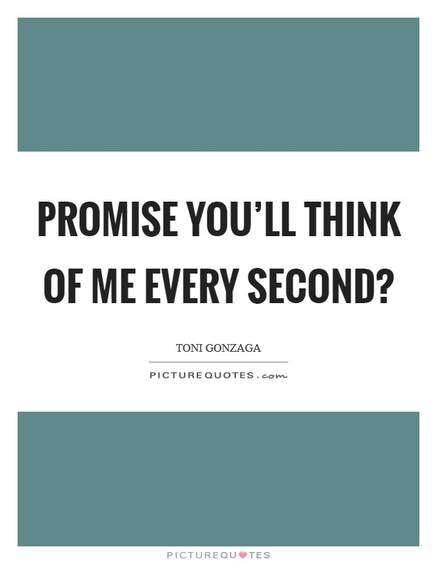 Promise you'll think of me every second? Picture Quote #1