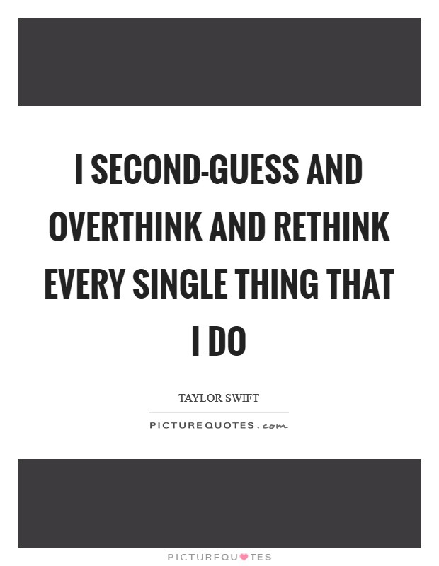 I second-guess and overthink and rethink every single thing that I do Picture Quote #1