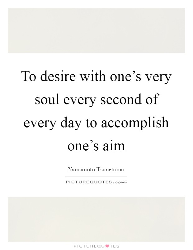 To desire with one's very soul every second of every day to accomplish one's aim Picture Quote #1