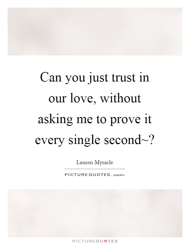 Can you just trust in our love, without asking me to prove it every single second~? Picture Quote #1