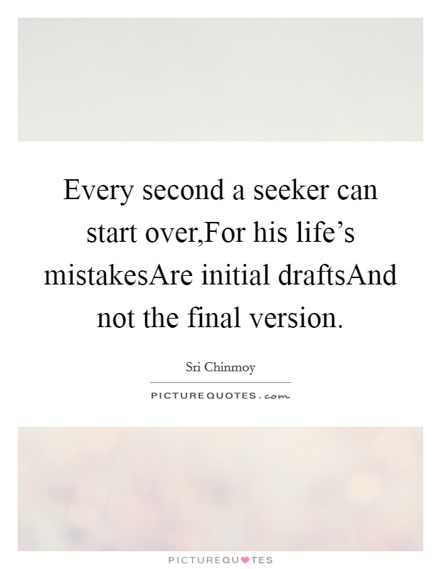 Every second a seeker can start over,For his life's mistakesAre initial draftsAnd not the final version Picture Quote #1