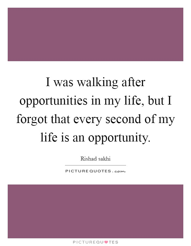 I was walking after opportunities in my life, but I forgot that every second of my life is an opportunity Picture Quote #1