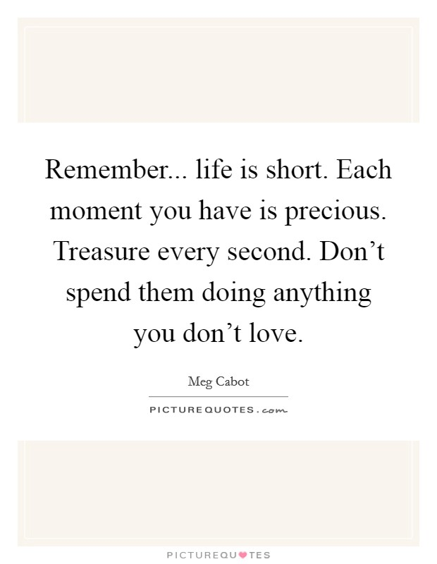 Remember... life is short. Each moment you have is precious. Treasure every second. Don't spend them doing anything you don't love Picture Quote #1