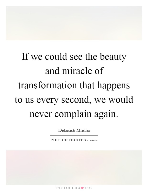 If we could see the beauty and miracle of transformation that happens to us every second, we would never complain again Picture Quote #1
