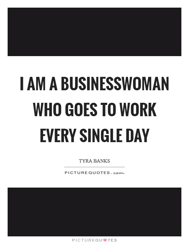 I am a businesswoman who goes to work every single day Picture Quote #1