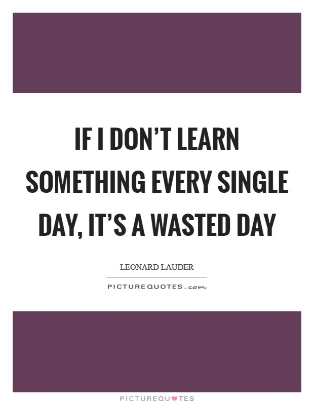 If I don't learn something every single day, it's a wasted day Picture Quote #1